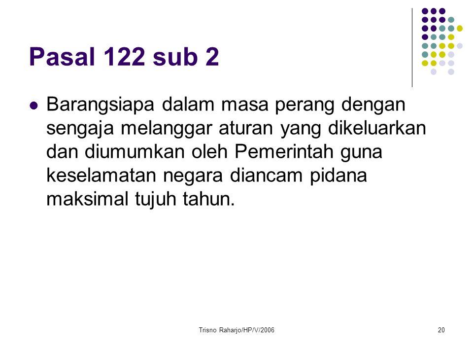 Trisno Raharjo/HP/V/200620 Pasal 122 sub 2 Barangsiapa dalam masa perang dengan sengaja melanggar aturan yang dikeluarkan dan diumumkan oleh Pemerinta