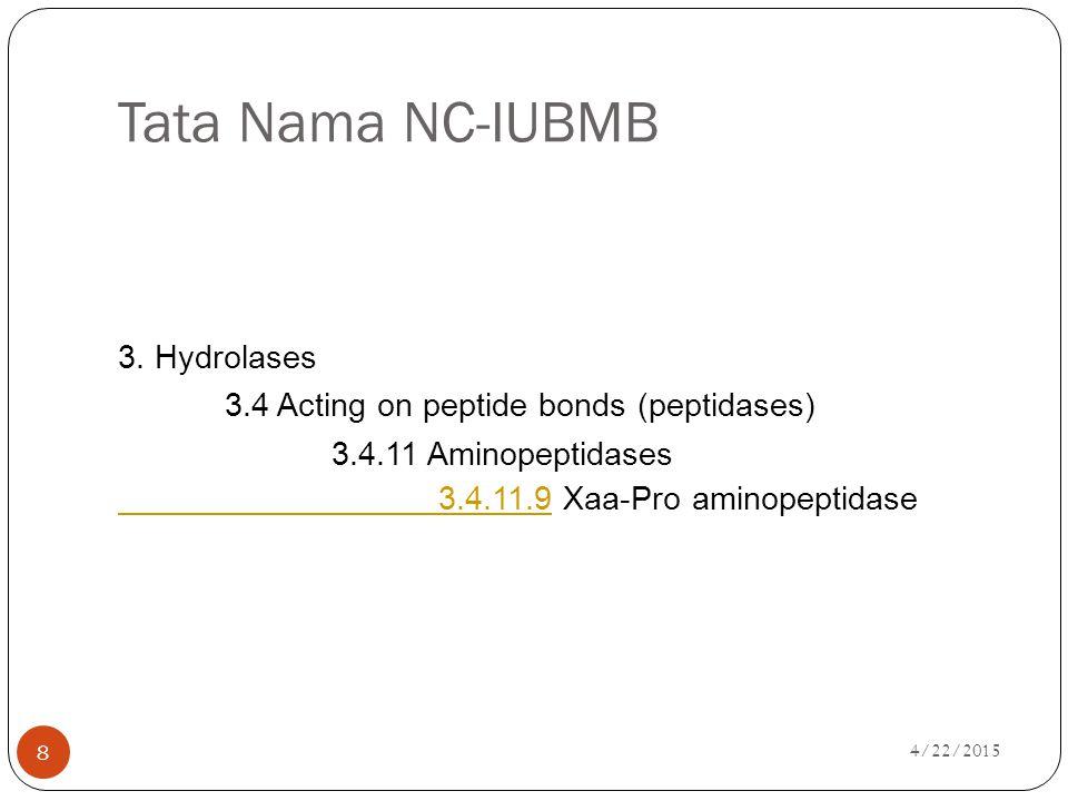 4/22/2015 8 Tata Nama NC-IUBMB 3. Hydrolases 3.4 Acting on peptide bonds (peptidases) 3.4.11 Aminopeptidases 3.4.11.93.4.11.9 Xaa-Pro aminopeptidase