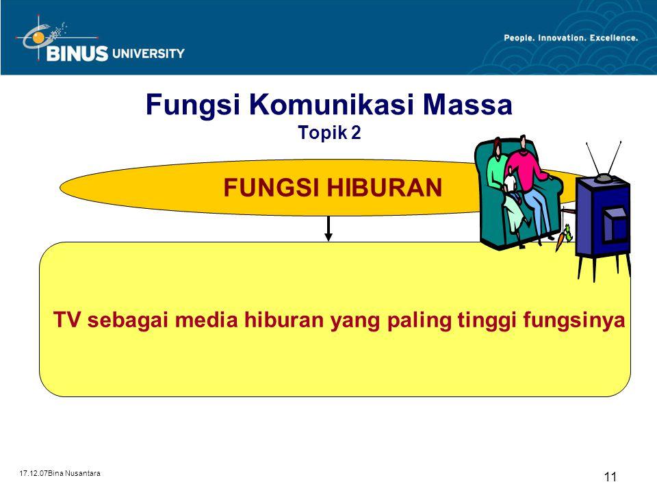 17.12.07Bina Nusantara 11 FUNGSI HIBURAN TV sebagai media hiburan yang paling tinggi fungsinya Fungsi Komunikasi Massa Topik 2