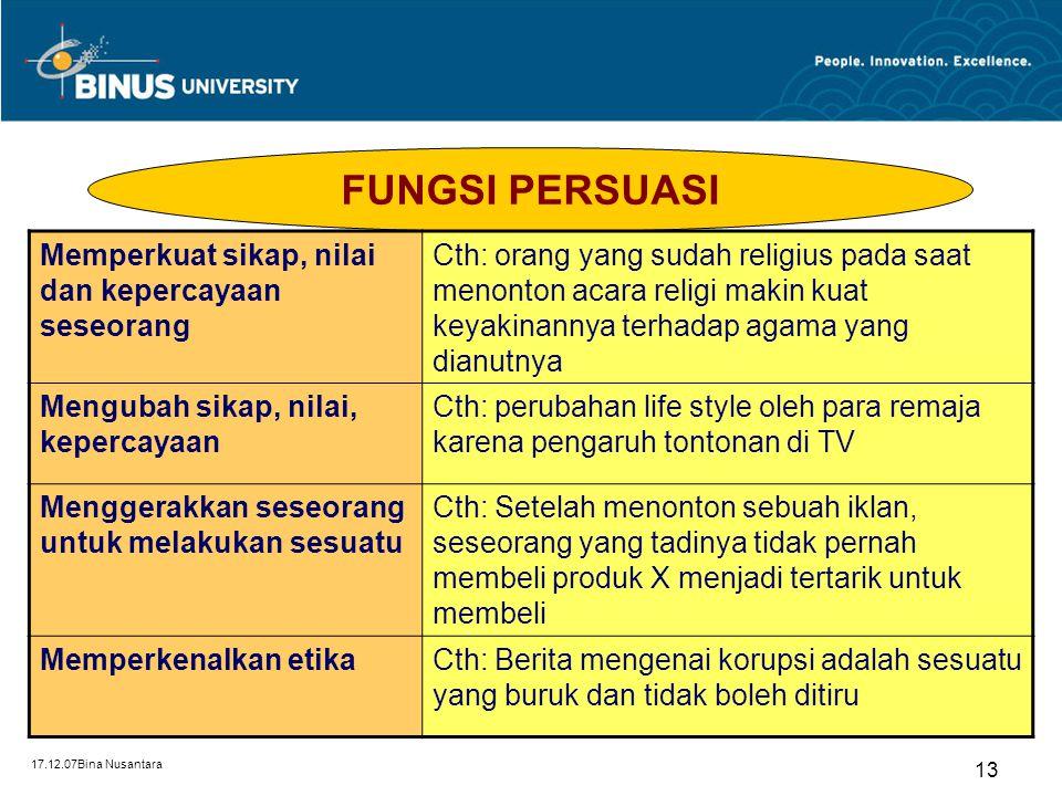 17.12.07Bina Nusantara 13 FUNGSI PERSUASI Memperkuat sikap, nilai dan kepercayaan seseorang Cth: orang yang sudah religius pada saat menonton acara re