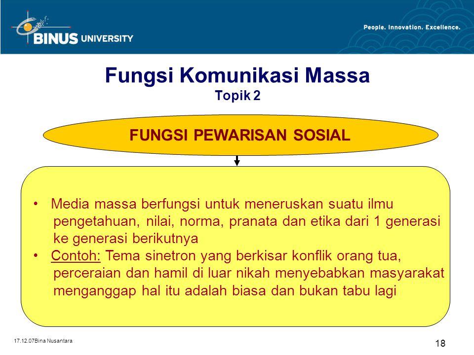 17.12.07Bina Nusantara 18 FUNGSI PEWARISAN SOSIAL Media massa berfungsi untuk meneruskan suatu ilmu pengetahuan, nilai, norma, pranata dan etika dari