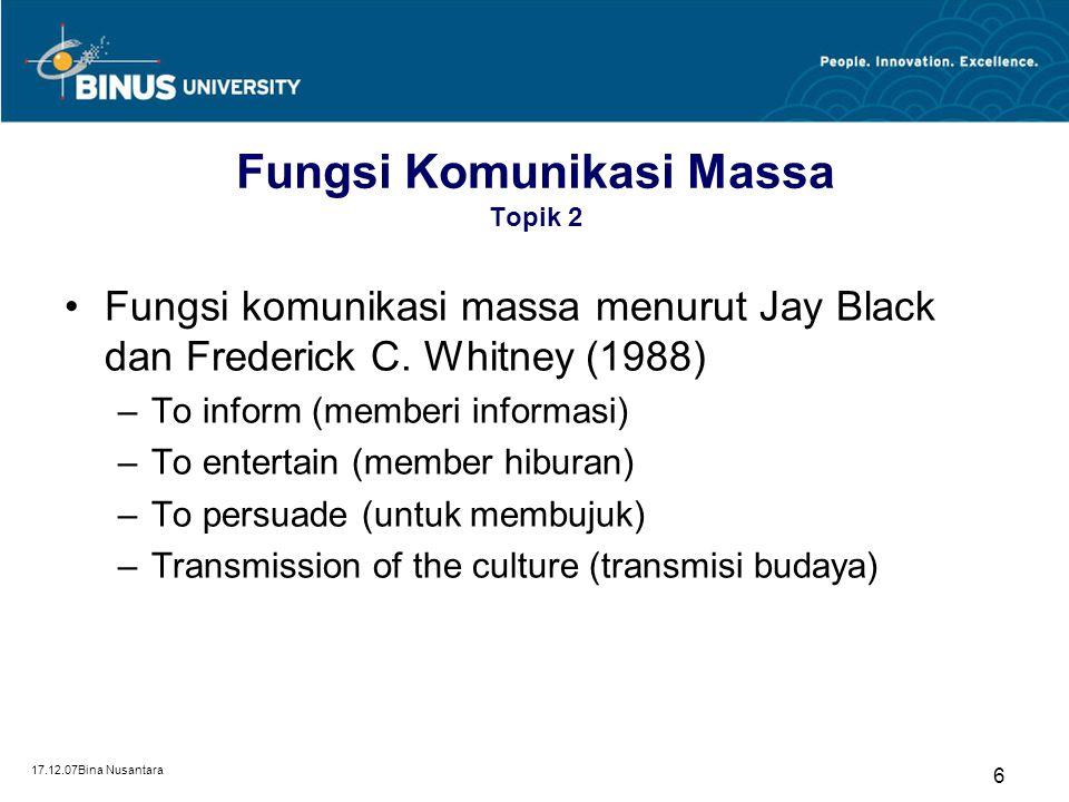 17.12.07Bina Nusantara 7 Fungsi Komunikasi Massa Topik 2 Fungsi komunikasi massa menurut John Vivian (1991) –Providing information –Providing entertainment –Helping to persuade –Contributing to social cohesion
