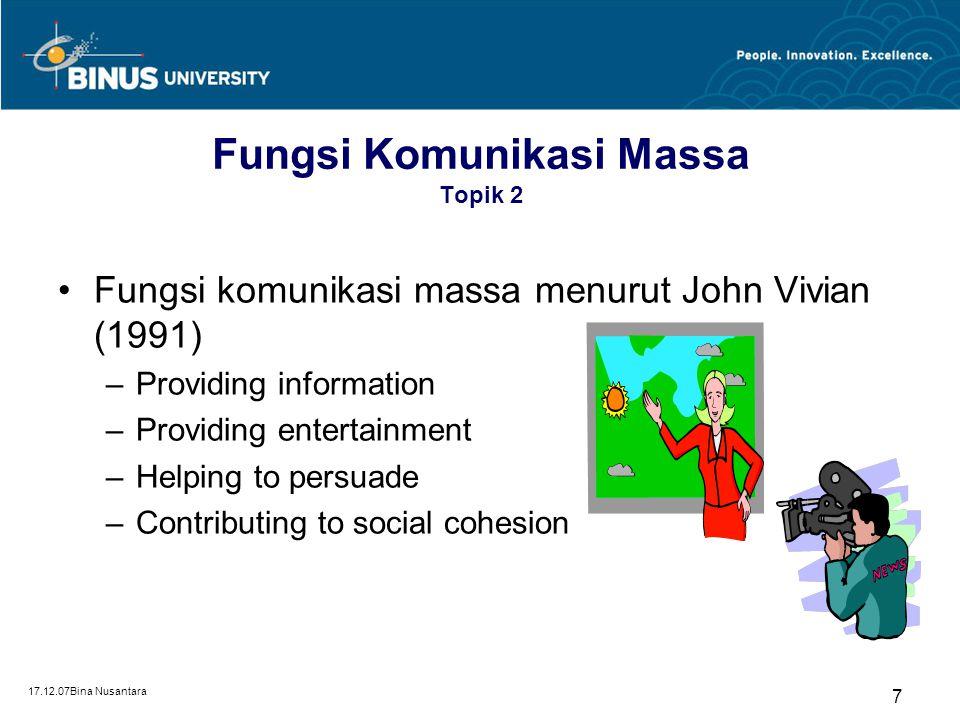 17.12.07Bina Nusantara 7 Fungsi Komunikasi Massa Topik 2 Fungsi komunikasi massa menurut John Vivian (1991) –Providing information –Providing entertai