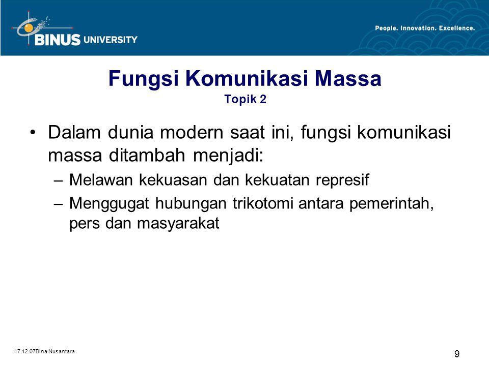 17.12.07Bina Nusantara 9 Fungsi Komunikasi Massa Topik 2 Dalam dunia modern saat ini, fungsi komunikasi massa ditambah menjadi: –Melawan kekuasan dan