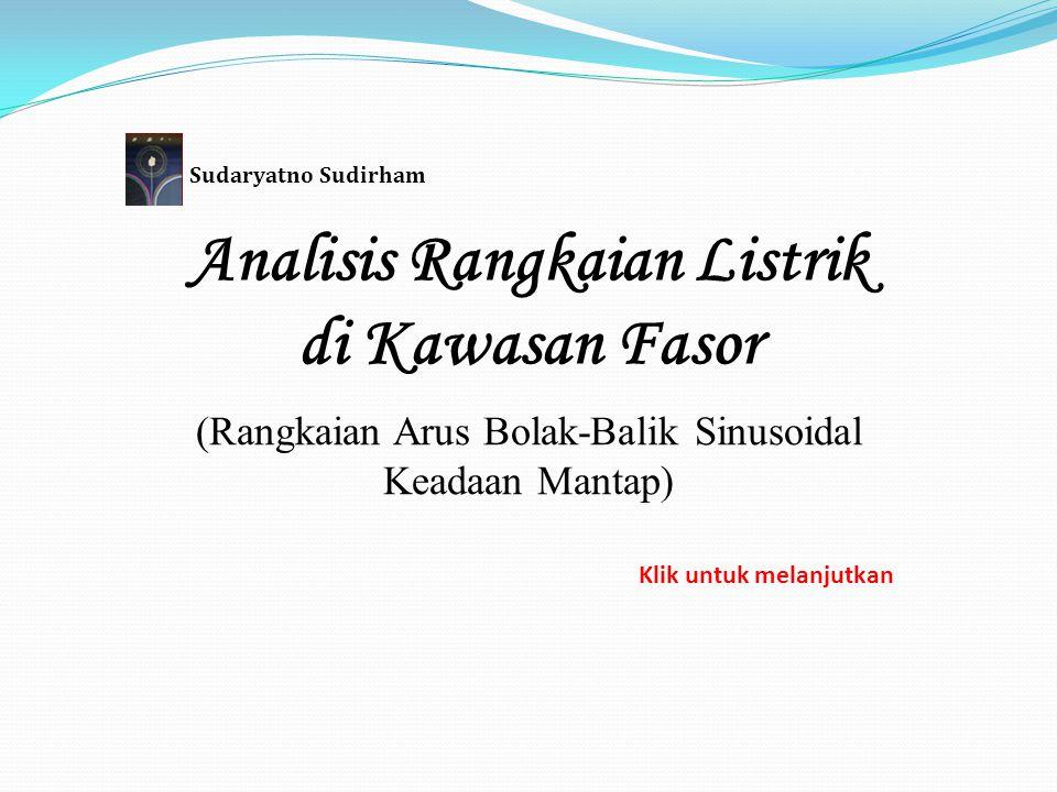 Analisis Rangkaian Listrik di Kawasan Fasor (Rangkaian Arus Bolak-Balik Sinusoidal Keadaan Mantap) Sudaryatno Sudirham Klik untuk melanjutkan
