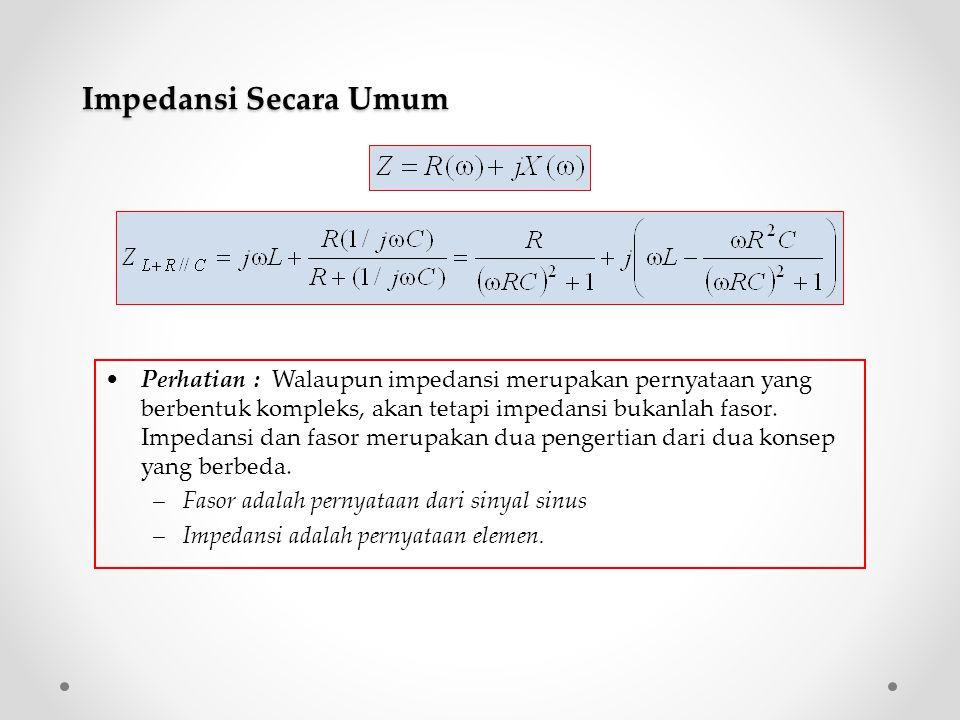 Perhatian : Walaupun impedansi merupakan pernyataan yang berbentuk kompleks, akan tetapi impedansi bukanlah fasor. Impedansi dan fasor merupakan dua p