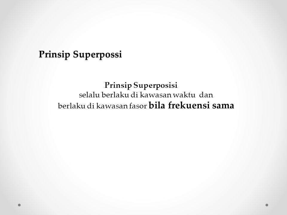 Prinsip Superposisi selalu berlaku di kawasan waktu dan berlaku di kawasan fasor bila frekuensi sama Prinsip Superpossi