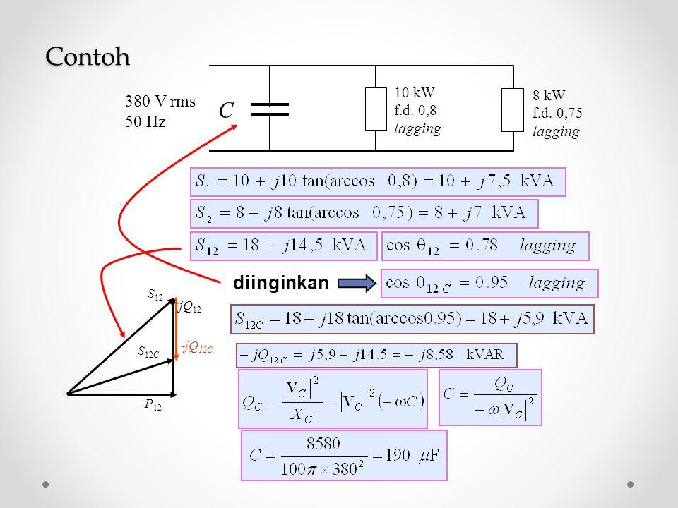 S 12 jQ 12 P 12 -jQ 12C S 12C 10 kW f.d. 0,8 lagging 8 kW f.d. 0,75 lagging 380 V rms 50 Hz C Contoh diinginkan