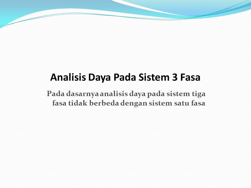 Pada dasarnya analisis daya pada sistem tiga fasa tidak berbeda dengan sistem satu fasa Analisis Daya Pada Sistem 3 Fasa