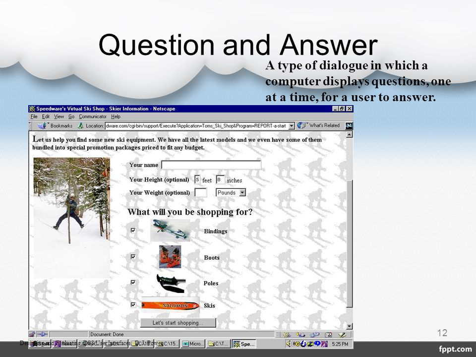 Question and Answer 12 A type of dialogue in which a computer displays questions, one at a time, for a user to answer. Designing and Evaluating DSS Us