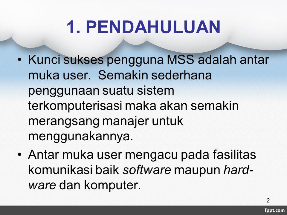 1. PENDAHULUAN Kunci sukses pengguna MSS adalah antar muka user. Semakin sederhana penggunaan suatu sistem terkomputerisasi maka akan semakin merangsa
