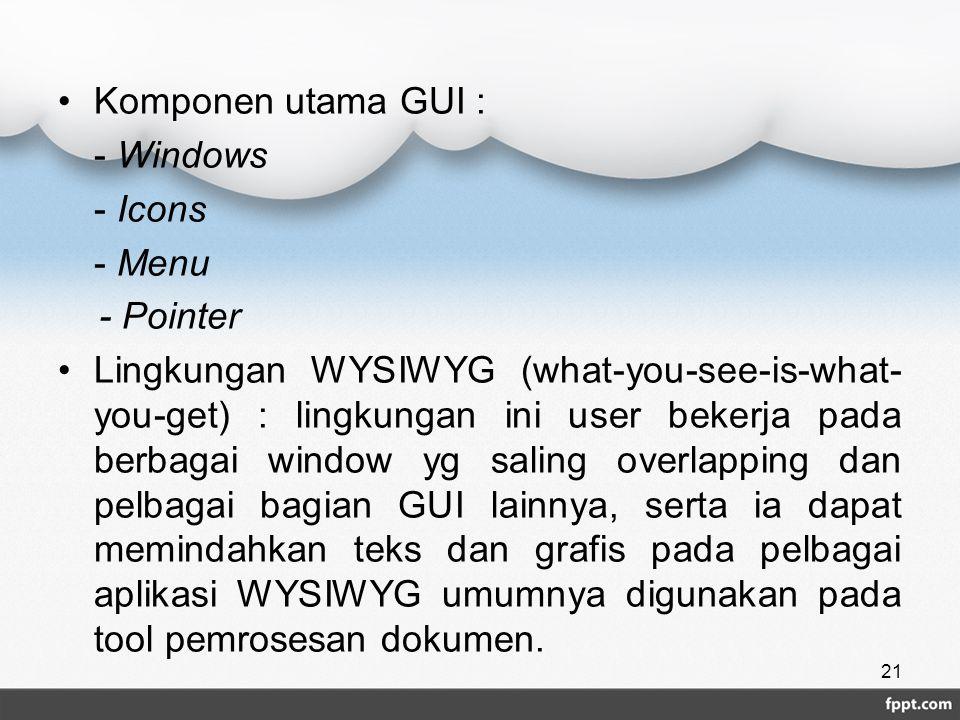 Komponen utama GUI : - Windows - Icons - Menu - Pointer Lingkungan WYSIWYG (what-you-see-is-what- you-get) : lingkungan ini user bekerja pada berbagai