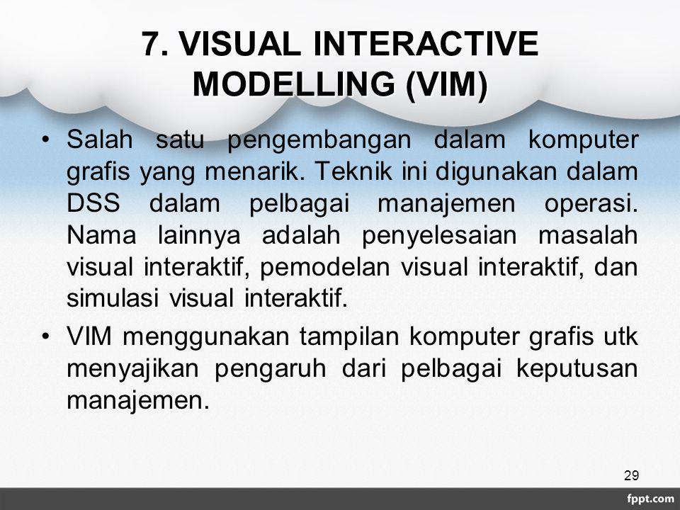 7. VISUAL INTERACTIVE MODELLING (VIM) Salah satu pengembangan dalam komputer grafis yang menarik. Teknik ini digunakan dalam DSS dalam pelbagai manaje