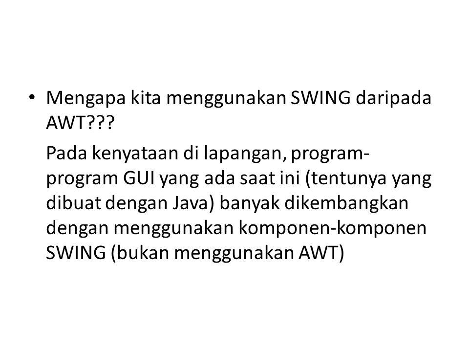 Mengapa kita menggunakan SWING daripada AWT??? Pada kenyataan di lapangan, program- program GUI yang ada saat ini (tentunya yang dibuat dengan Java) b
