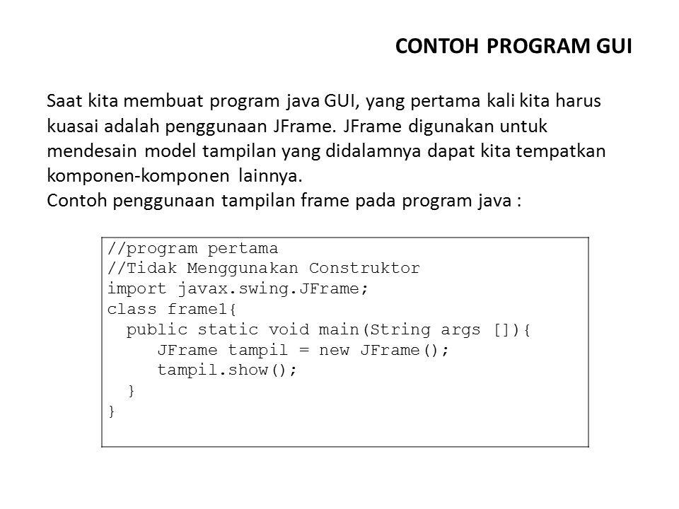 CONTOH PROGRAM GUI //program pertama //Tidak Menggunakan Construktor import javax.swing.JFrame; class frame1{ public static void main(String args []){
