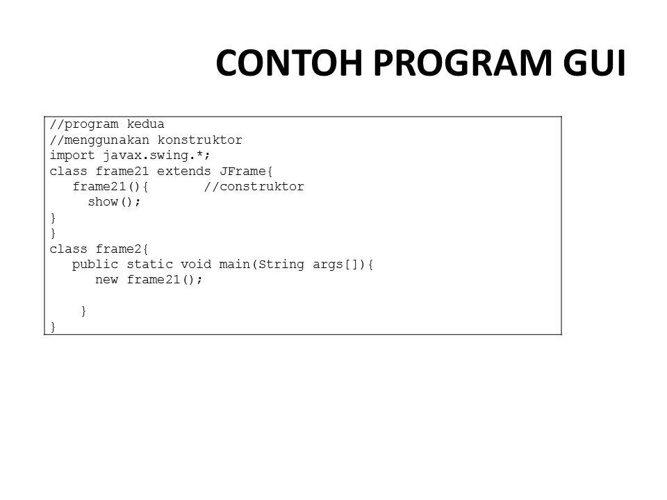 CONTOH PROGRAM GUI //program kedua //menggunakan konstruktor import javax.swing.*; class frame21 extends JFrame{ frame21(){ //construktor show(); } cl