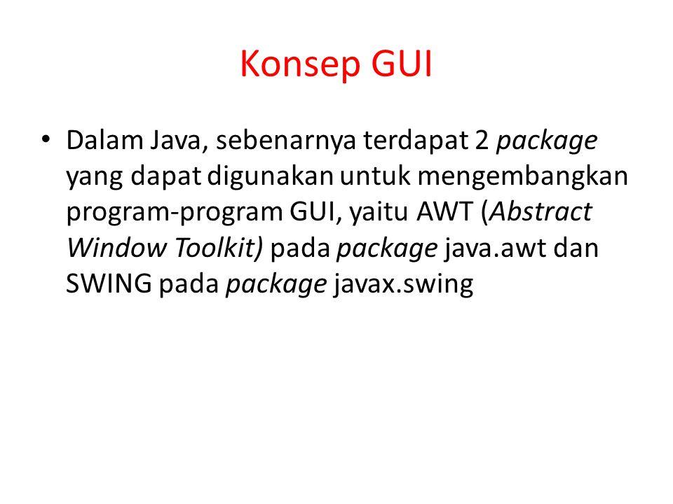 Konsep GUI Dalam Java, sebenarnya terdapat 2 package yang dapat digunakan untuk mengembangkan program-program GUI, yaitu AWT (Abstract Window Toolkit)