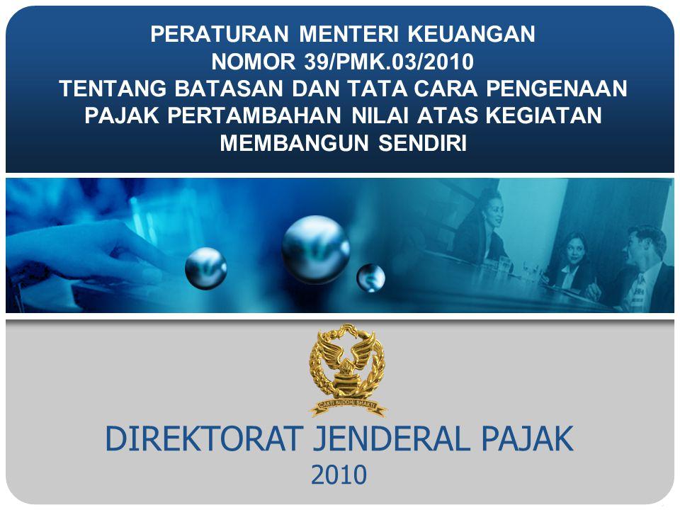 DIREKTORAT JENDERAL PAJAK 2010 PERATURAN MENTERI KEUANGAN NOMOR 39/PMK.03/2010 TENTANG BATASAN DAN TATA CARA PENGENAAN PAJAK PERTAMBAHAN NILAI ATAS KEGIATAN MEMBANGUN SENDIRI