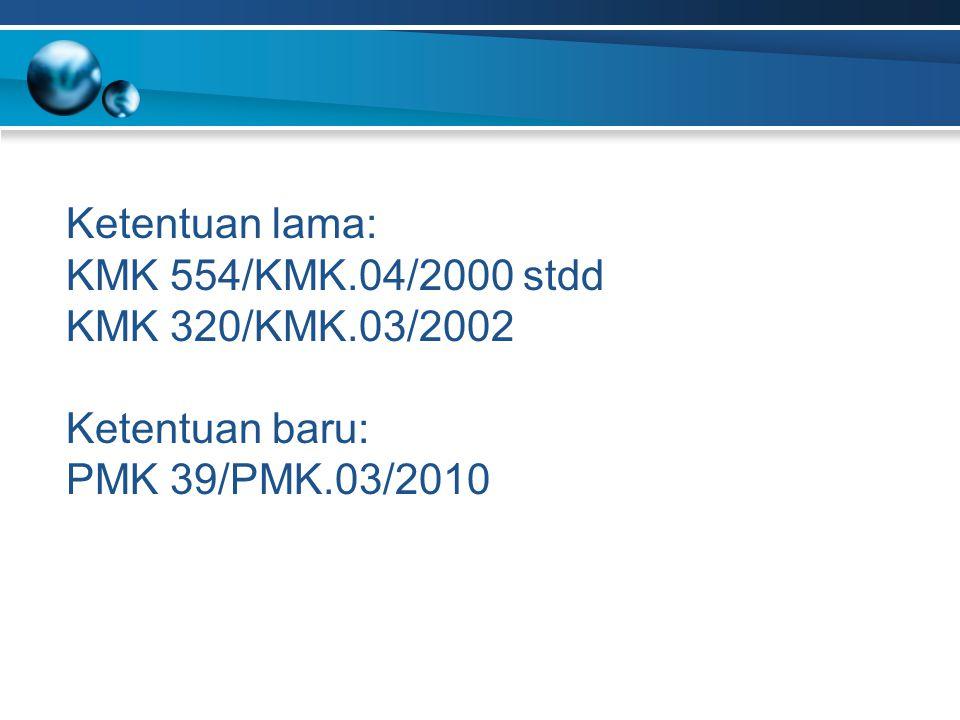 Ketentuan lama: KMK 554/KMK.04/2000 stdd KMK 320/KMK.03/2002 Ketentuan baru: PMK 39/PMK.03/2010