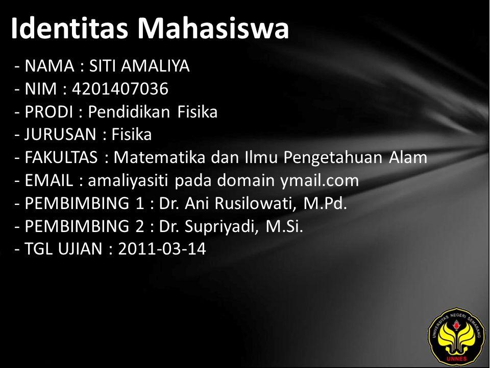 Identitas Mahasiswa - NAMA : SITI AMALIYA - NIM : 4201407036 - PRODI : Pendidikan Fisika - JURUSAN : Fisika - FAKULTAS : Matematika dan Ilmu Pengetahuan Alam - EMAIL : amaliyasiti pada domain ymail.com - PEMBIMBING 1 : Dr.