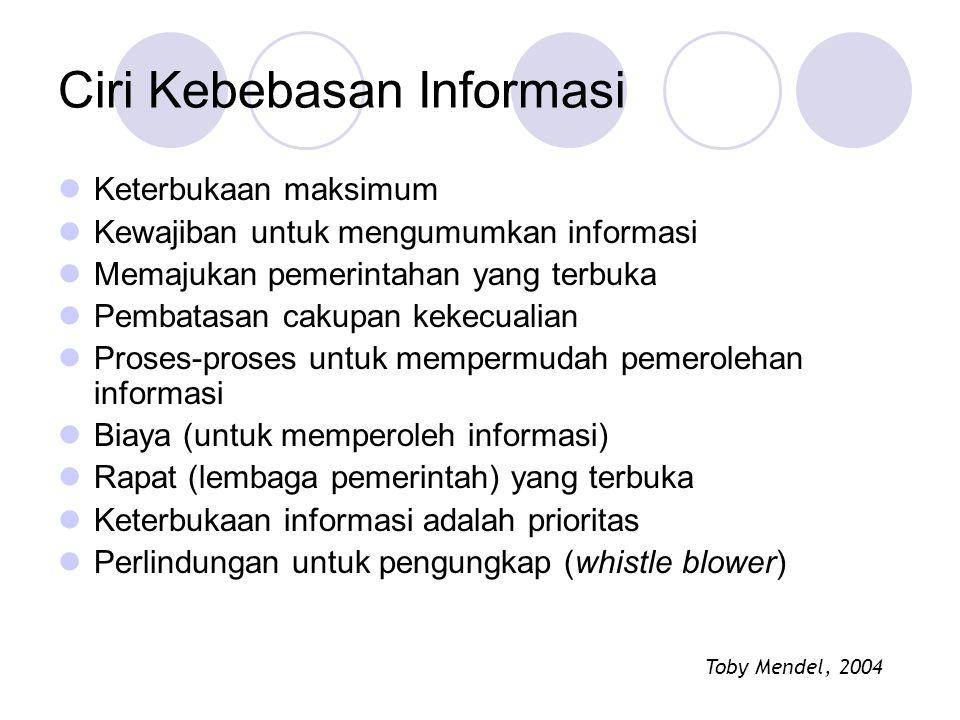 Ciri Kebebasan Informasi Keterbukaan maksimum Kewajiban untuk mengumumkan informasi Memajukan pemerintahan yang terbuka Pembatasan cakupan kekecualian Proses-proses untuk mempermudah pemerolehan informasi Biaya (untuk memperoleh informasi) Rapat (lembaga pemerintah) yang terbuka Keterbukaan informasi adalah prioritas Perlindungan untuk pengungkap (whistle blower) Toby Mendel, 2004