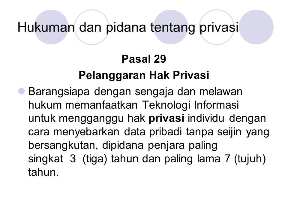 Hukuman dan pidana tentang privasi Pasal 29 Pelanggaran Hak Privasi Barangsiapa dengan sengaja dan melawan hukum memanfaatkan Teknologi Informasi untuk mengganggu hak privasi individu dengan cara menyebarkan data pribadi tanpa seijin yang bersangkutan, dipidana penjara paling singkat 3 (tiga) tahun dan paling lama 7 (tujuh) tahun.