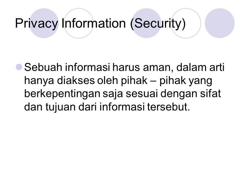 Privacy Information (Security) Sebuah informasi harus aman, dalam arti hanya diakses oleh pihak – pihak yang berkepentingan saja sesuai dengan sifat dan tujuan dari informasi tersebut.