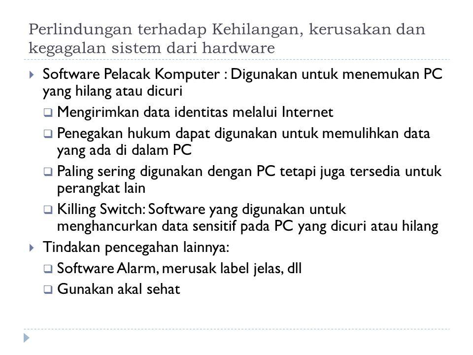 Perlindungan terhadap Kehilangan, kerusakan dan kegagalan sistem dari hardware  Software Pelacak Komputer : Digunakan untuk menemukan PC yang hilang atau dicuri  Mengirimkan data identitas melalui Internet  Penegakan hukum dapat digunakan untuk memulihkan data yang ada di dalam PC  Paling sering digunakan dengan PC tetapi juga tersedia untuk perangkat lain  Killing Switch: Software yang digunakan untuk menghancurkan data sensitif pada PC yang dicuri atau hilang  Tindakan pencegahan lainnya:  Software Alarm, merusak label jelas, dll  Gunakan akal sehat