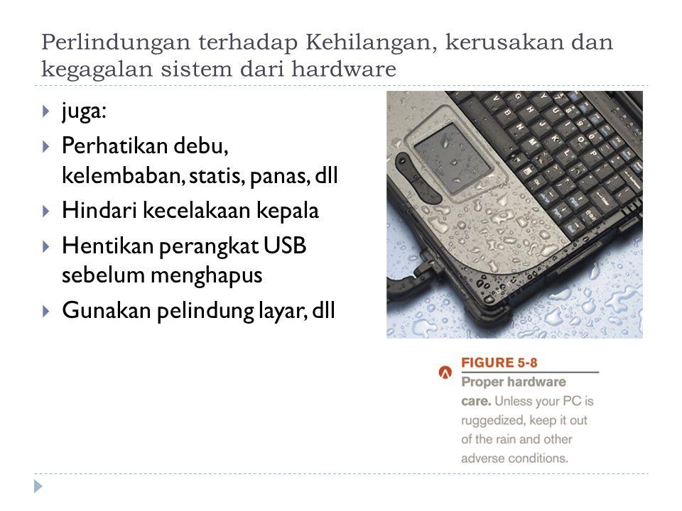 Perlindungan terhadap Kehilangan, kerusakan dan kegagalan sistem dari hardware  juga:  Perhatikan debu, kelembaban, statis, panas, dll  Hindari kecelakaan kepala  Hentikan perangkat USB sebelum menghapus  Gunakan pelindung layar, dll