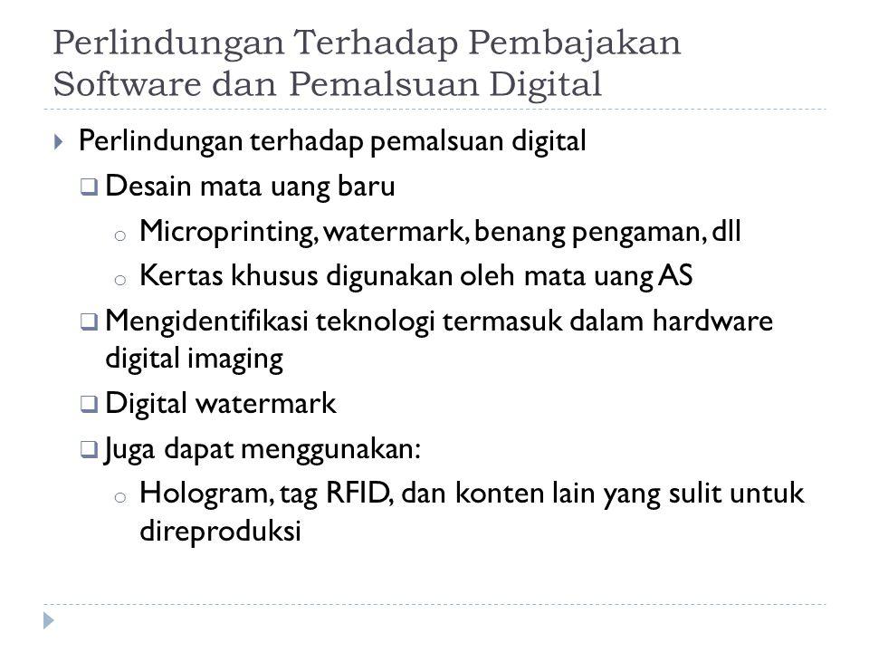 Perlindungan Terhadap Pembajakan Software dan Pemalsuan Digital  Perlindungan terhadap pemalsuan digital  Desain mata uang baru o Microprinting, watermark, benang pengaman, dll o Kertas khusus digunakan oleh mata uang AS  Mengidentifikasi teknologi termasuk dalam hardware digital imaging  Digital watermark  Juga dapat menggunakan: o Hologram, tag RFID, dan konten lain yang sulit untuk direproduksi