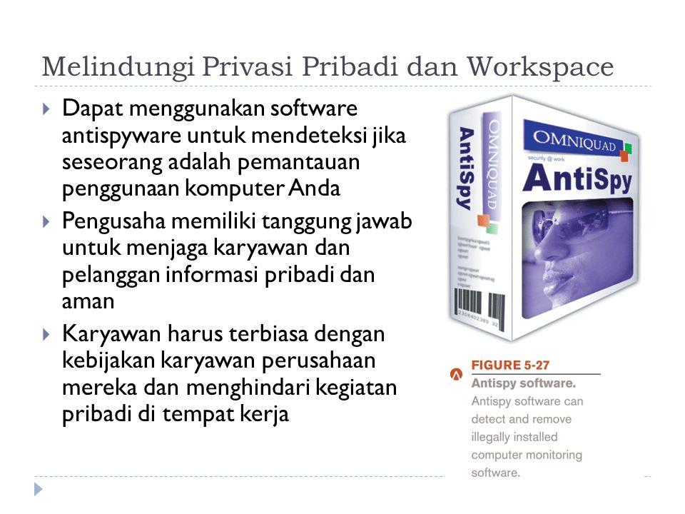 Melindungi Privasi Pribadi dan Workspace  Dapat menggunakan software antispyware untuk mendeteksi jika seseorang adalah pemantauan penggunaan komputer Anda  Pengusaha memiliki tanggung jawab untuk menjaga karyawan dan pelanggan informasi pribadi dan aman  Karyawan harus terbiasa dengan kebijakan karyawan perusahaan mereka dan menghindari kegiatan pribadi di tempat kerja