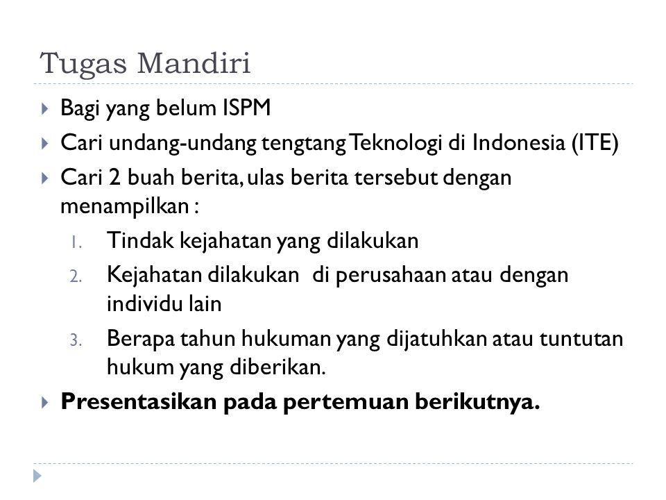 Tugas Mandiri  Bagi yang belum ISPM  Cari undang-undang tengtang Teknologi di Indonesia (ITE)  Cari 2 buah berita, ulas berita tersebut dengan menampilkan : 1.