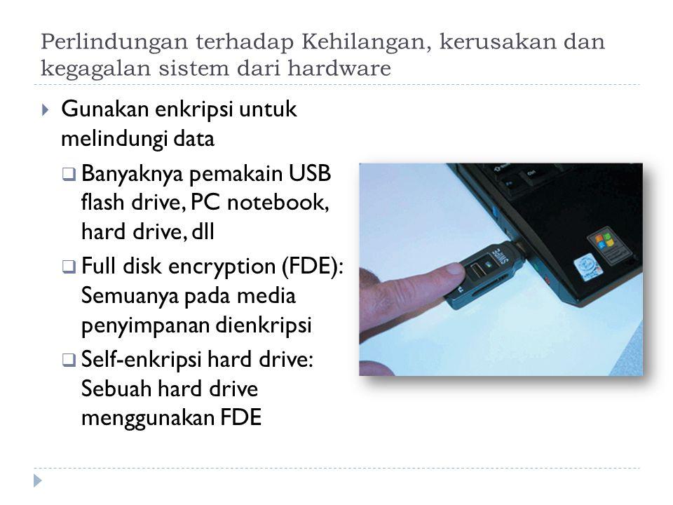 Perlindungan terhadap Kehilangan, kerusakan dan kegagalan sistem dari hardware  Gunakan enkripsi untuk melindungi data  Banyaknya pemakain USB flash drive, PC notebook, hard drive, dll  Full disk encryption (FDE): Semuanya pada media penyimpanan dienkripsi  Self-enkripsi hard drive: Sebuah hard drive menggunakan FDE