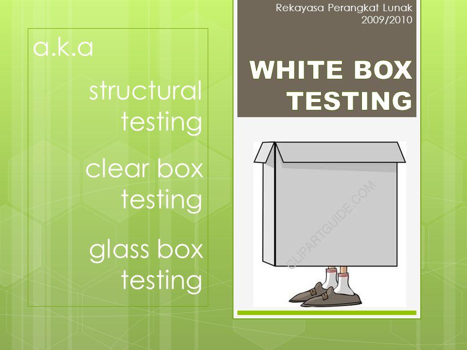 a.k.a structural testing clear box testing glass box testing Rekayasa Perangkat Lunak 2009/2010