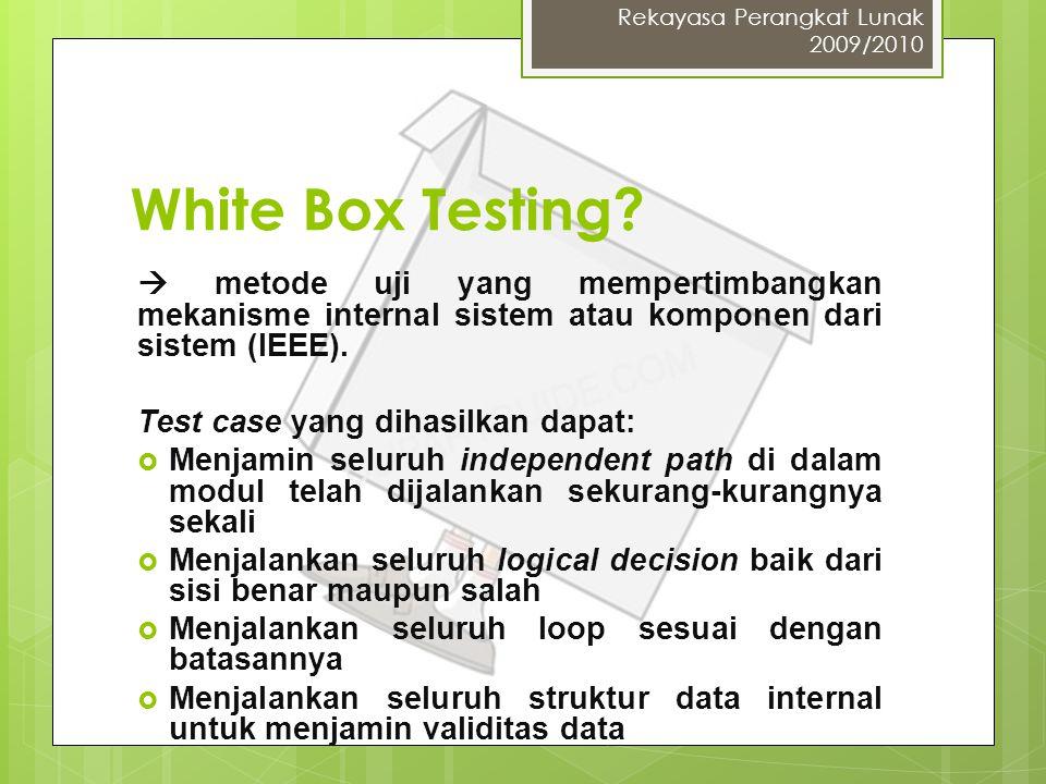 White Box Testing?  metode uji yang mempertimbangkan mekanisme internal sistem atau komponen dari sistem (IEEE). Test case yang dihasilkan dapat:  M