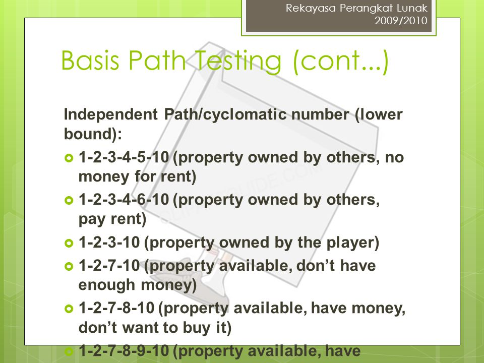 Basis Path Testing (cont...) Rekayasa Perangkat Lunak 2009/2010 Independent Path/cyclomatic number (lower bound):  1-2-3-4-5-10 (property owned by others, no money for rent)  1-2-3-4-6-10 (property owned by others, pay rent)  1-2-3-10 (property owned by the player)  1-2-7-10 (property available, don't have enough money)  1-2-7-8-10 (property available, have money, don't want to buy it)  1-2-7-8-9-10 (property available, have money, and buy it)