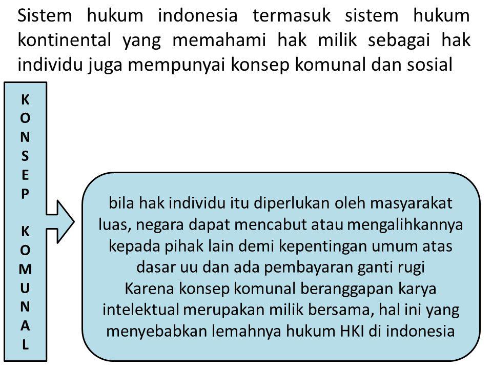 Sistem hukum indonesia termasuk sistem hukum kontinental yang memahami hak milik sebagai hak individu juga mempunyai konsep komunal dan sosial KONSEPKOMUNALKONSEPKOMUNAL bila hak individu itu diperlukan oleh masyarakat luas, negara dapat mencabut atau mengalihkannya kepada pihak lain demi kepentingan umum atas dasar uu dan ada pembayaran ganti rugi Karena konsep komunal beranggapan karya intelektual merupakan milik bersama, hal ini yang menyebabkan lemahnya hukum HKI di indonesia