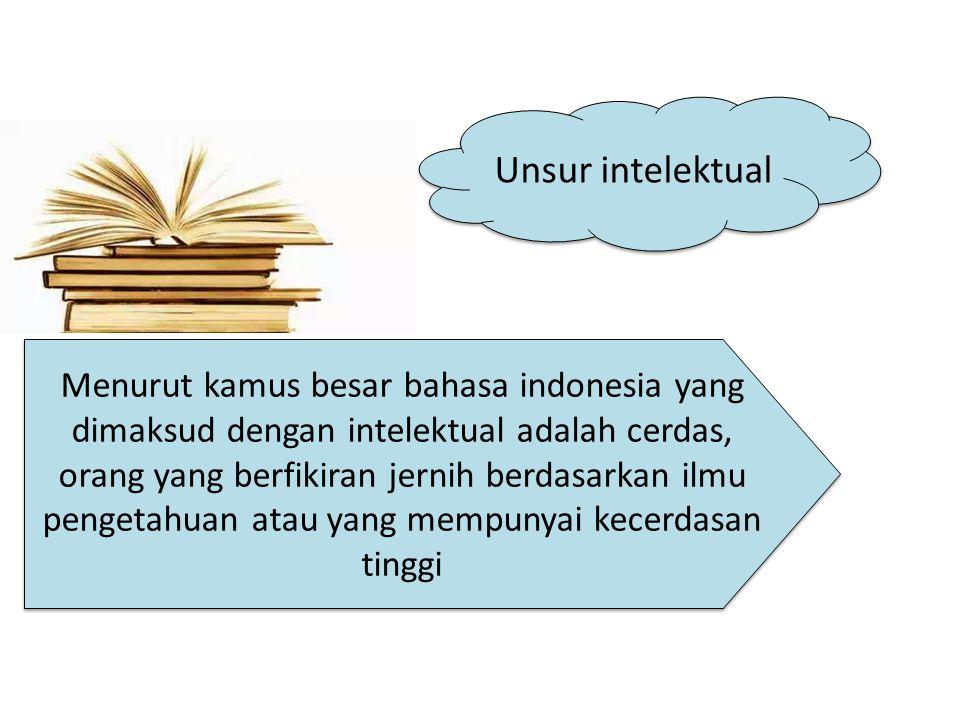 Unsur intelektual Menurut kamus besar bahasa indonesia yang dimaksud dengan intelektual adalah cerdas, orang yang berfikiran jernih berdasarkan ilmu pengetahuan atau yang mempunyai kecerdasan tinggi