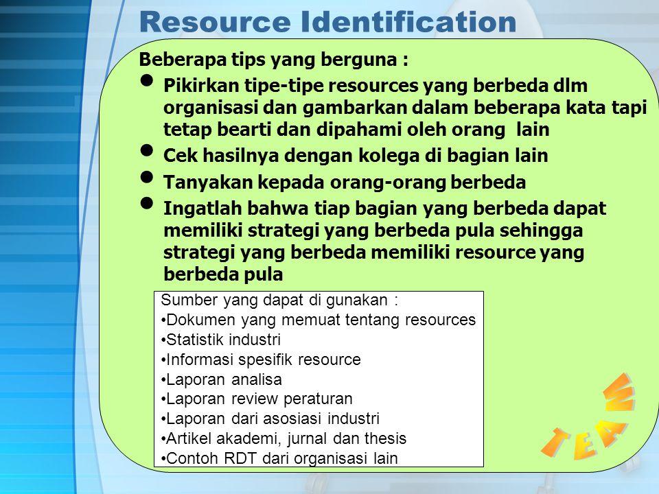 Resource Identification Beberapa tips yang berguna : Pikirkan tipe-tipe resources yang berbeda dlm organisasi dan gambarkan dalam beberapa kata tapi tetap bearti dan dipahami oleh orang lain Cek hasilnya dengan kolega di bagian lain Tanyakan kepada orang-orang berbeda Ingatlah bahwa tiap bagian yang berbeda dapat memiliki strategi yang berbeda pula sehingga strategi yang berbeda memiliki resource yang berbeda pula Sumber yang dapat di gunakan : Dokumen yang memuat tentang resources Statistik industri Informasi spesifik resource Laporan analisa Laporan review peraturan Laporan dari asosiasi industri Artikel akademi, jurnal dan thesis Contoh RDT dari organisasi lain