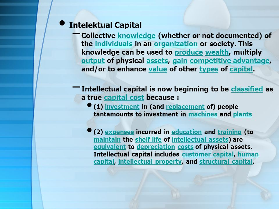 Intelektual Capital – Collective knowledge (whether or not documented) of the individuals in an organization or society.