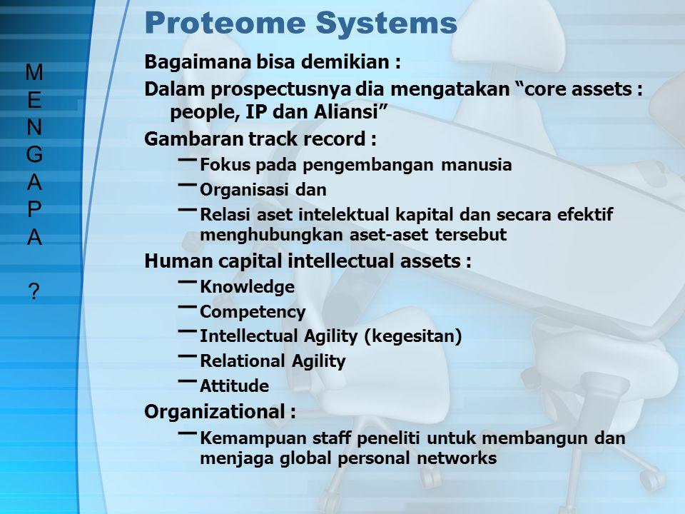 Proteome Systems – Manajemen yang stabil dan berkualitas tinggi – Penerapan strategi yang sukses – Pencapaian R&D goal dan major milestones – Kesetiaan karyawan yang tinggi – Motivasi serta attitude karyawan yang bersifat positif Aliansi : Strategi penting dari Proteome System adalah menetapkan dan mengembangkan aset relational Dia mengidentifikasi partner yang tepat dan mengembangkan relasi yang baik dnegan organisasi besar yang bersifat global Dalam hubungan dengan stakeholder dia memberi penguatan atau memperkuat hubungan melalui perhatian yang dekat kepada kebutuhan investordan juga kepada pemerintah dan federal Proteome system lebih dikenal sebagai penyedia jasa untuk penyelesaian masalah lebih dari pada menjual produk MENGAPA?MENGAPA?