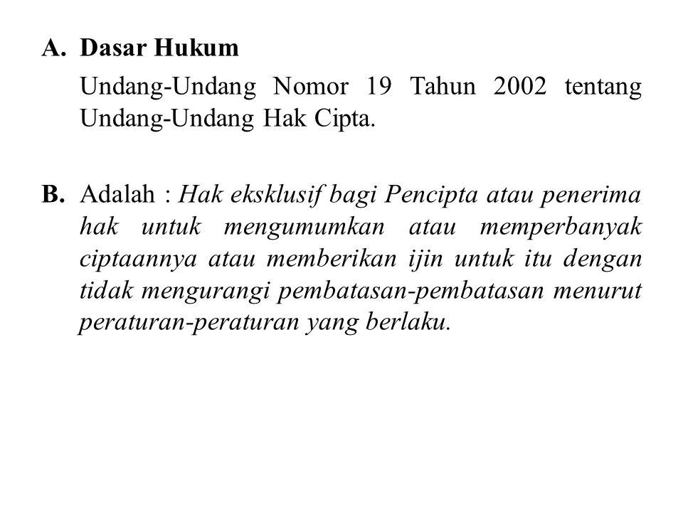 A.Dasar Hukum Undang-Undang Nomor 19 Tahun 2002 tentang Undang-Undang Hak Cipta. B.Adalah : Hak eksklusif bagi Pencipta atau penerima hak untuk mengum