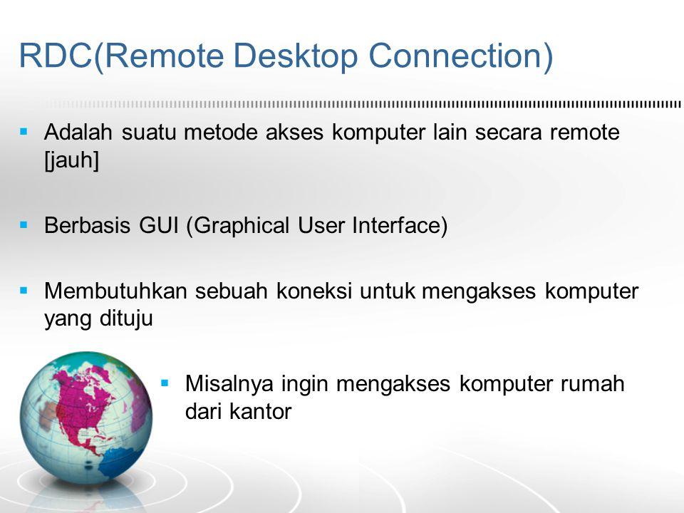 RDC(Remote Desktop Connection)  Adalah suatu metode akses komputer lain secara remote [jauh]  Berbasis GUI (Graphical User Interface)  Membutuhkan