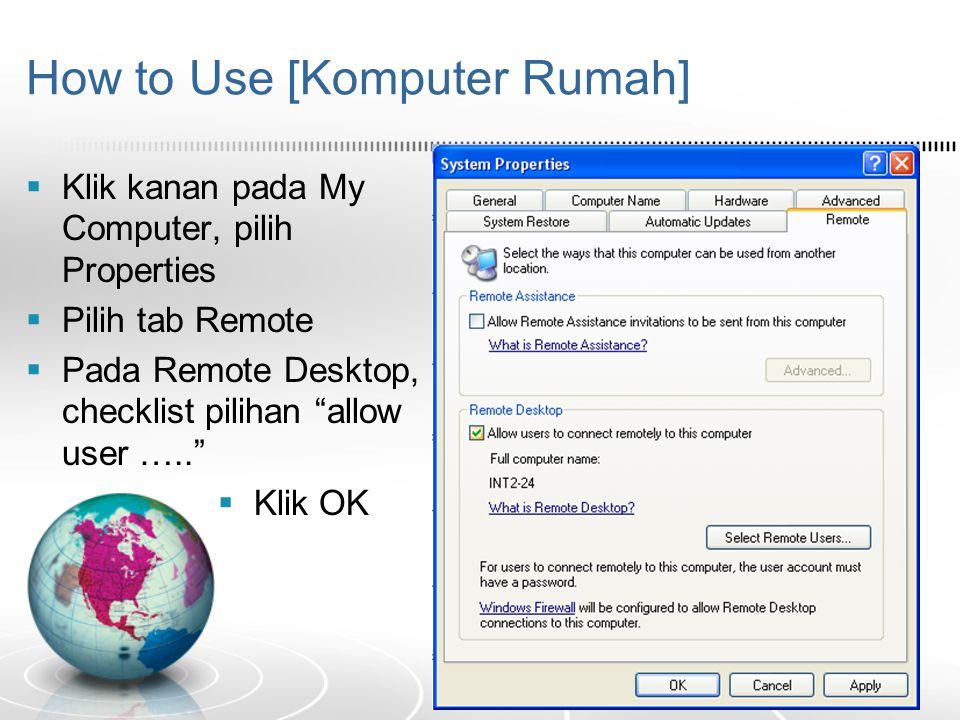 "How to Use [Komputer Rumah]  Klik kanan pada My Computer, pilih Properties  Pilih tab Remote  Pada Remote Desktop, checklist pilihan ""allow user …."