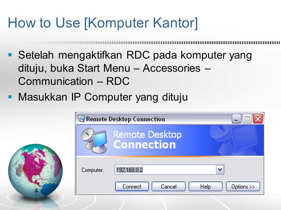 How to Use [Komputer Kantor]  Setelah mengaktifkan RDC pada komputer yang dituju, buka Start Menu – Accessories – Communication – RDC  Masukkan IP C
