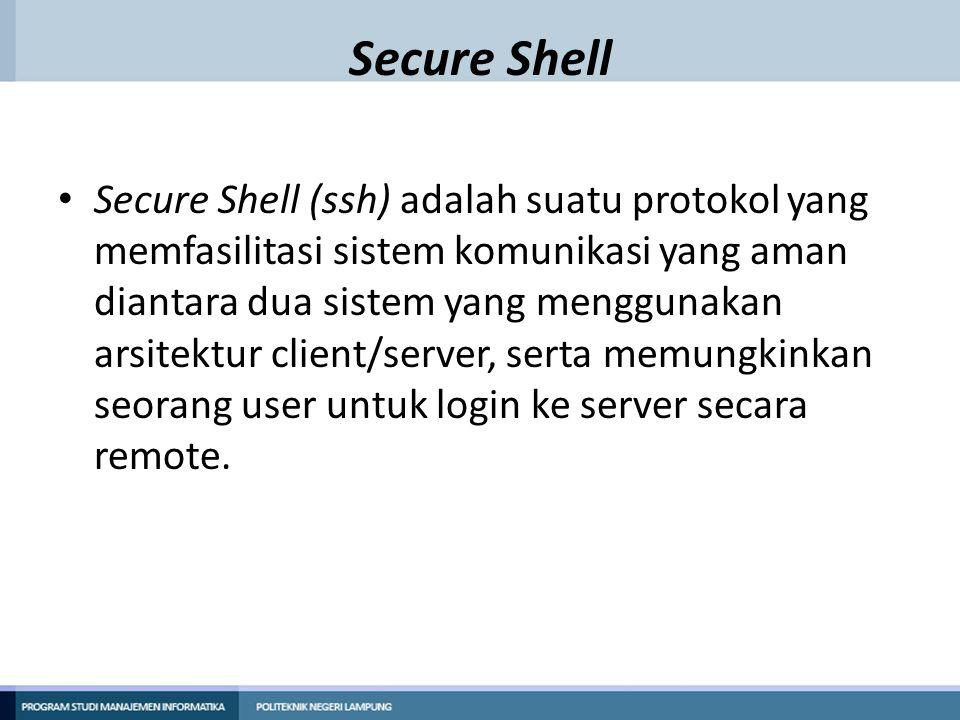 Secure Shell Secure Shell (ssh) adalah suatu protokol yang memfasilitasi sistem komunikasi yang aman diantara dua sistem yang menggunakan arsitektur c
