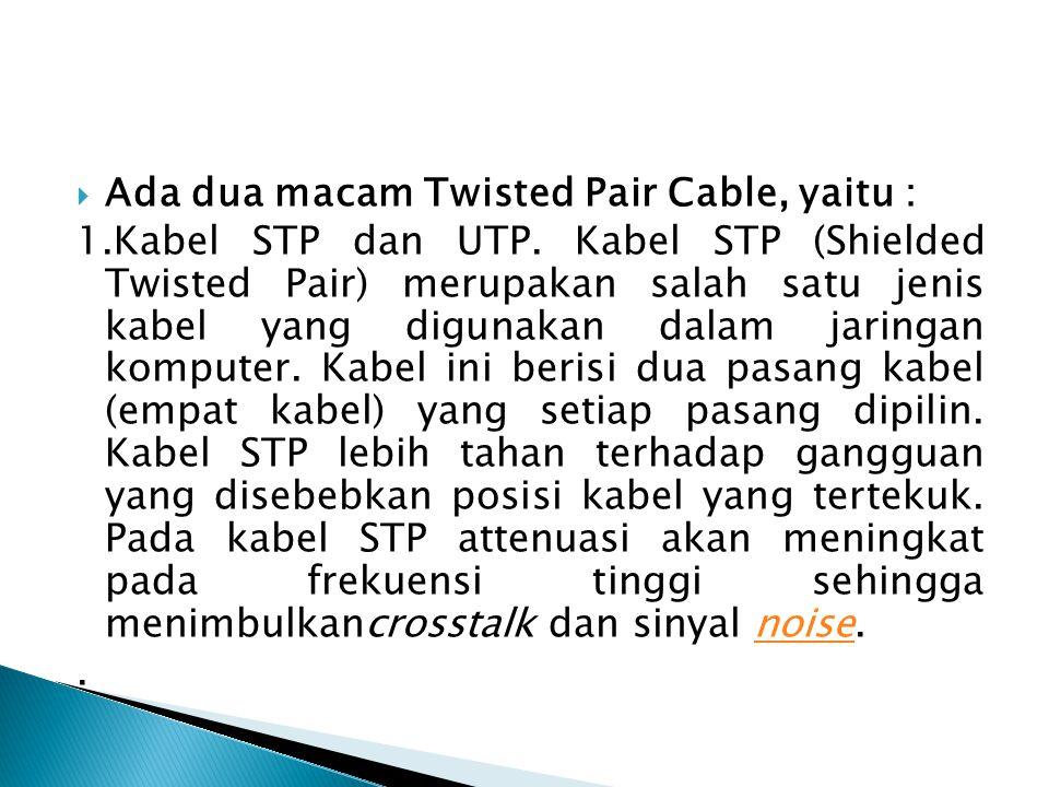 Ada dua macam Twisted Pair Cable, yaitu : 1.Kabel STP dan UTP. Kabel STP (Shielded Twisted Pair) merupakan salah satu jenis kabel yang digunakan dal