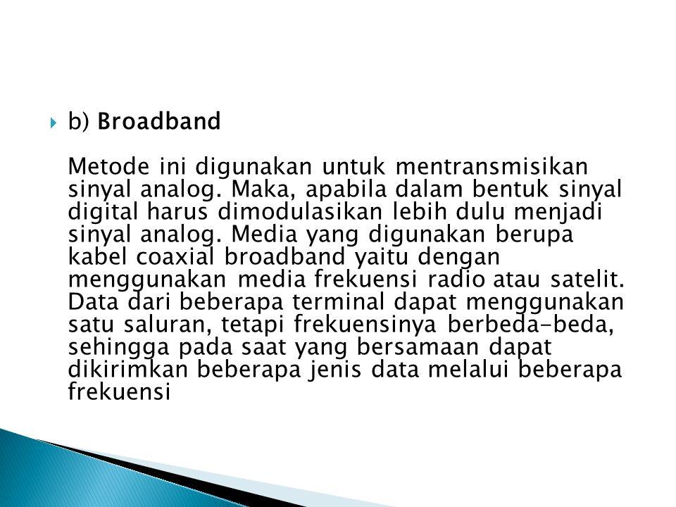  b) Broadband Metode ini digunakan untuk mentransmisikan sinyal analog.