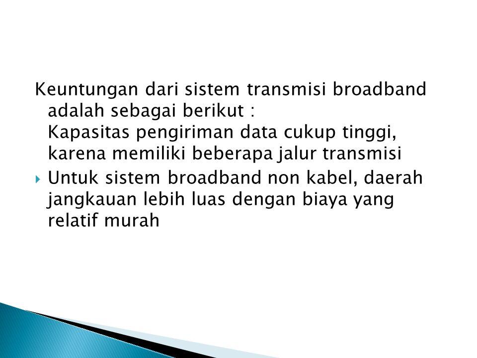 Keuntungan dari sistem transmisi broadband adalah sebagai berikut : Kapasitas pengiriman data cukup tinggi, karena memiliki beberapa jalur transmisi  Untuk sistem broadband non kabel, daerah jangkauan lebih luas dengan biaya yang relatif murah