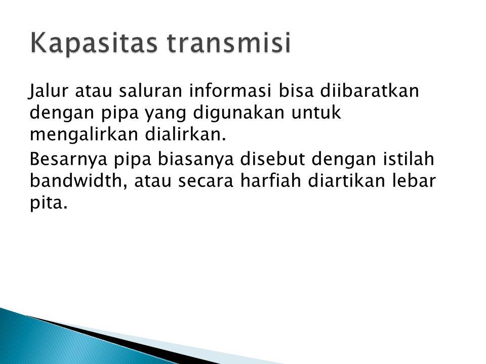 Jalur atau saluran informasi bisa diibaratkan dengan pipa yang digunakan untuk mengalirkan dialirkan.